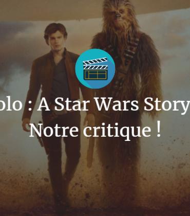 Solo : A Star Wars Story – Notre critique !